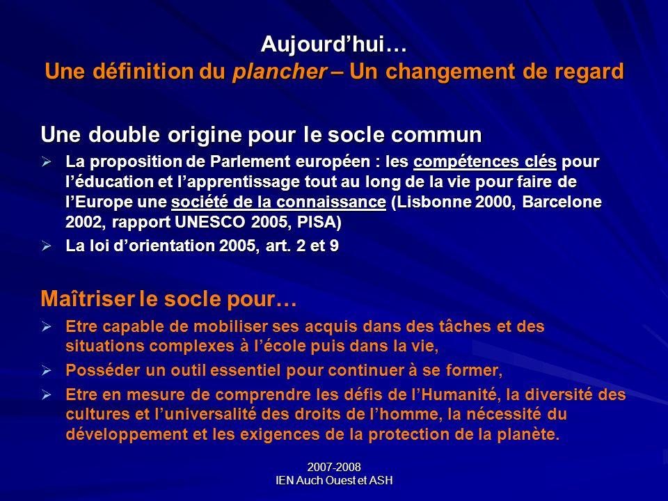 2007-2008 IEN Auch Ouest et ASH Aujourdhui… Une définition du plancher – Un changement de regard Une double origine pour le socle commun La propositio
