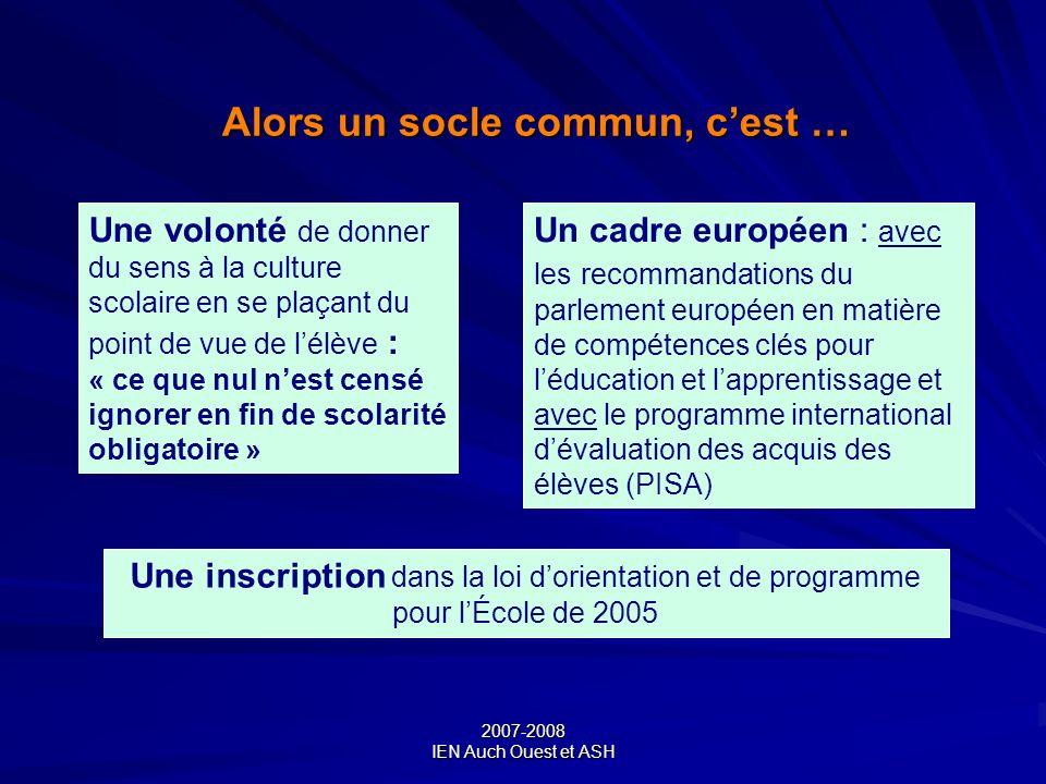 2007-2008 IEN Auch Ouest et ASH Alors un socle commun, cest … Un cadre européen : avec les recommandations du parlement européen en matière de compéte