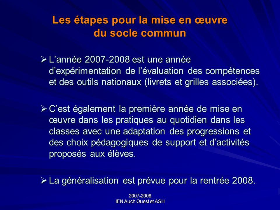 2007-2008 IEN Auch Ouest et ASH Les étapes pour la mise en œuvre du socle commun Lannée 2007-2008 est une année dexpérimentation de lévaluation des co