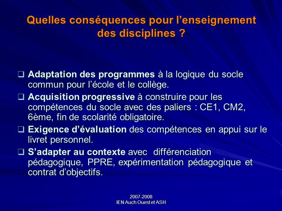 2007-2008 IEN Auch Ouest et ASH Quelles conséquences pour lenseignement des disciplines ? Adaptation des programmes à la logique du socle commun pour