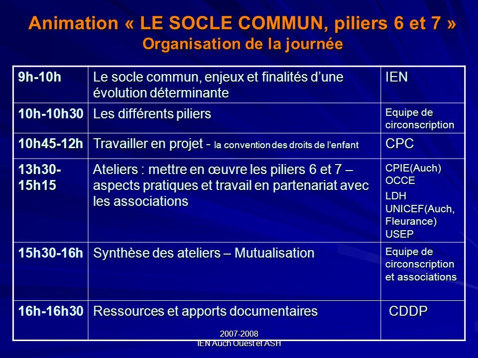 2007-2008 IEN Auch Ouest et ASH Animation « LE SOCLE COMMUN, piliers 6 et 7 » Organisation de la journée 9h-10h Le socle commun, enjeux et finalités d