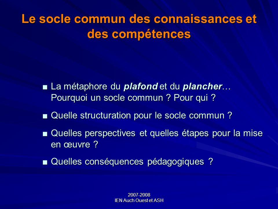 2007-2008 IEN Auch Ouest et ASH Le socle commun des connaissances et des compétences La métaphore du plafond et du plancher… Pourquoi un socle commun