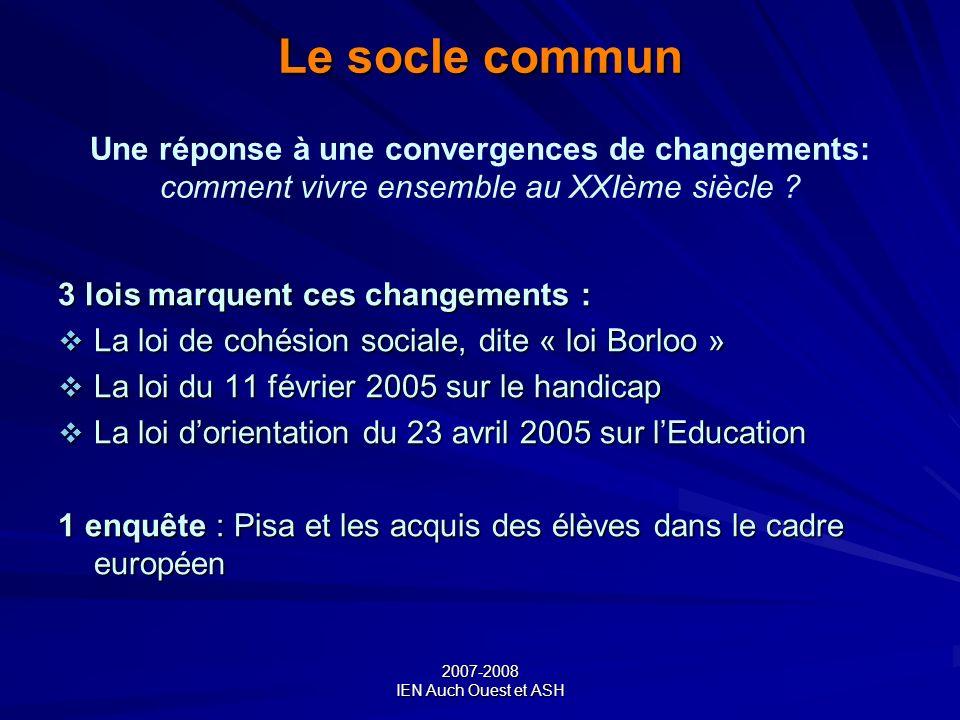 2007-2008 IEN Auch Ouest et ASH Le socle commun Le socle commun Une réponse à une convergences de changements: comment vivre ensemble au XXIème siècle