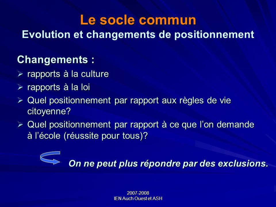 2007-2008 IEN Auch Ouest et ASH Le socle commun Le socle commun Evolution et changements de positionnement Changements : rapports à la culture rapport