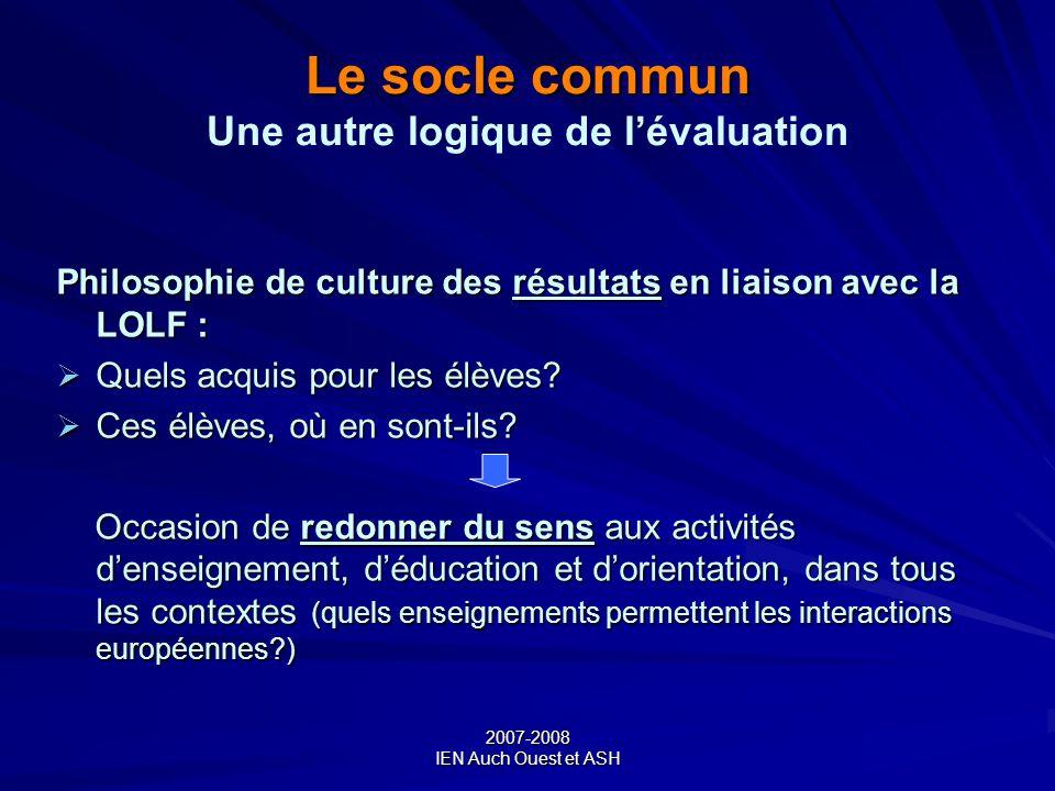 2007-2008 IEN Auch Ouest et ASH Le socle commun Le socle commun Une autre logique de lévaluation Philosophie de culture des résultats en liaison avec