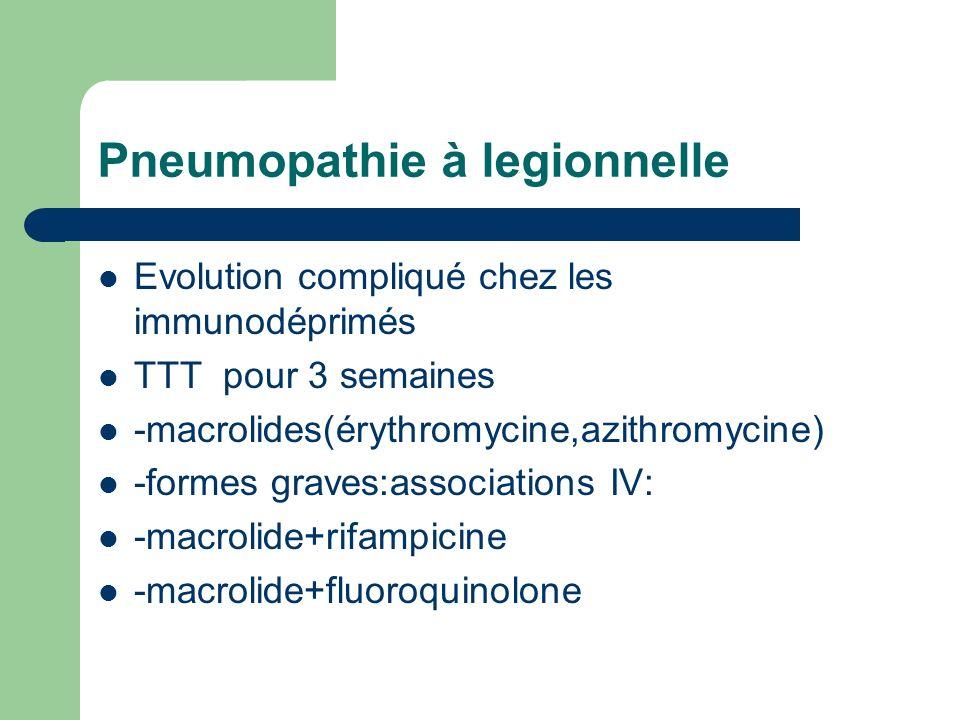 Pneumopathie à legionnelle Evolution compliqué chez les immunodéprimés TTT pour 3 semaines -macrolides(érythromycine,azithromycine) -formes graves:ass