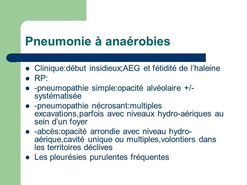 Pneumonie à anaérobies Clinique:début insidieux;AEG et fétidité de lhaleine RP: -pneumopathie simple:opacité alvéolaire +/- systématisée -pneumopathie