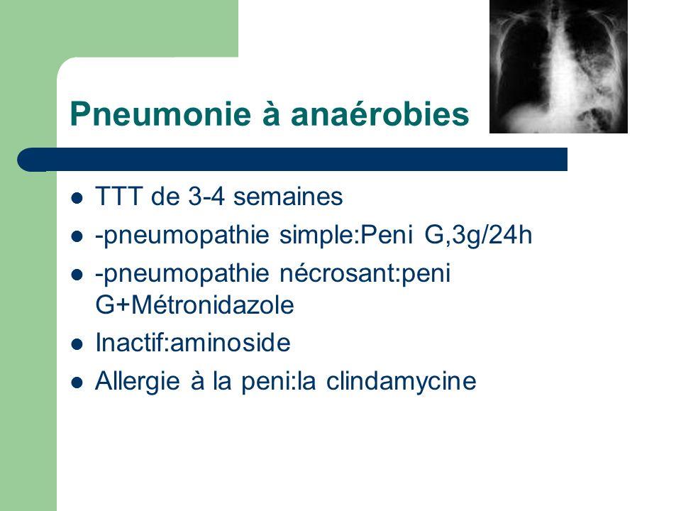 Pneumonie à anaérobies TTT de 3-4 semaines -pneumopathie simple:Peni G,3g/24h -pneumopathie nécrosant:peni G+Métronidazole Inactif:aminoside Allergie