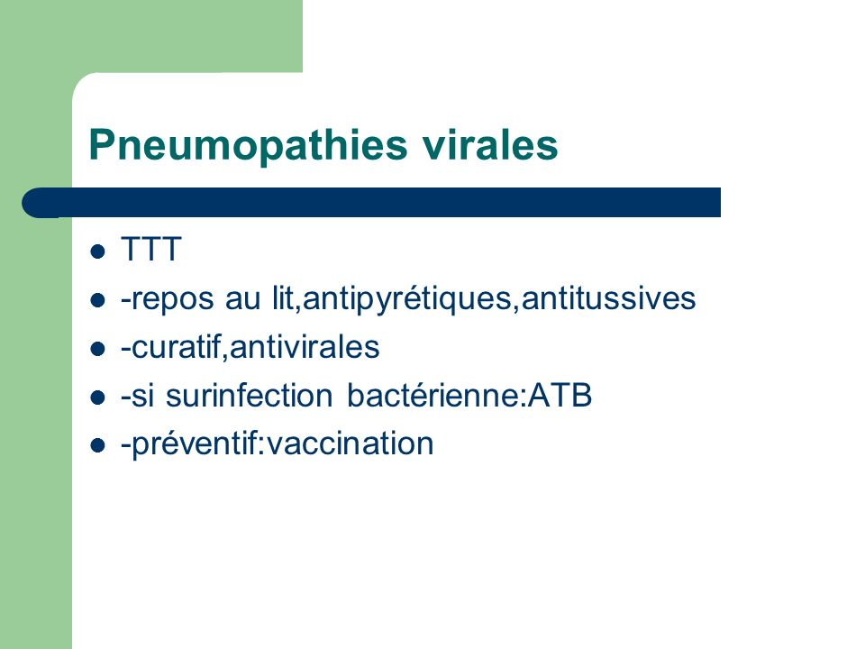 Pneumopathies virales TTT -repos au lit,antipyrétiques,antitussives -curatif,antivirales -si surinfection bactérienne:ATB -préventif:vaccination