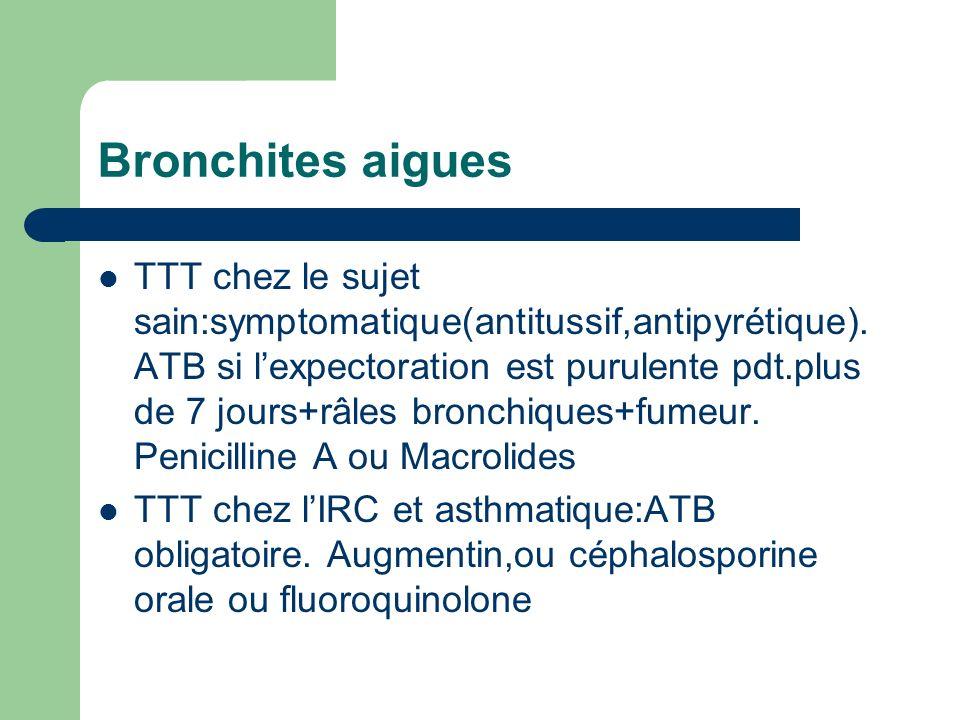 Bronchites aigues TTT chez le sujet sain:symptomatique(antitussif,antipyrétique). ATB si lexpectoration est purulente pdt.plus de 7 jours+râles bronch