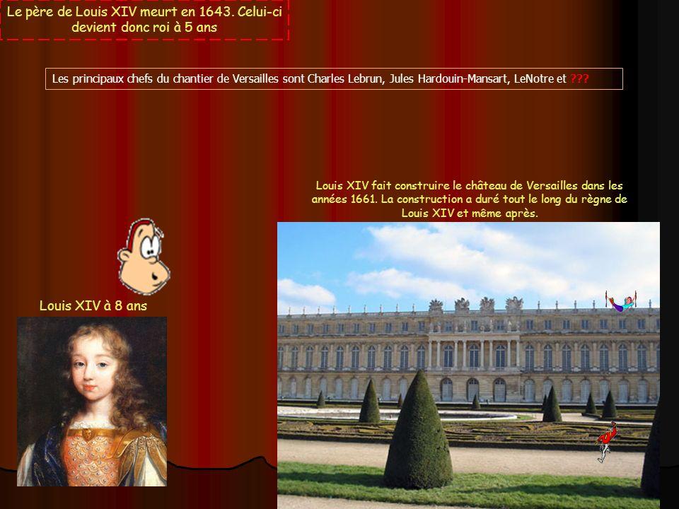Le père de Louis XIV meurt en 1643. Celui-ci devient donc roi à 5 ans Louis XIV à 8 ans Louis XIV fait construire le château de Versailles dans les an
