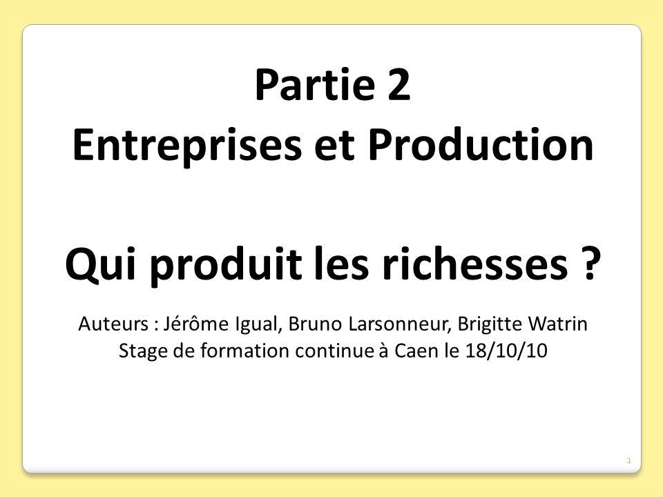 Partie 2 Entreprises et Production Qui produit les richesses ? Auteurs : Jérôme Igual, Bruno Larsonneur, Brigitte Watrin Stage de formation continue à