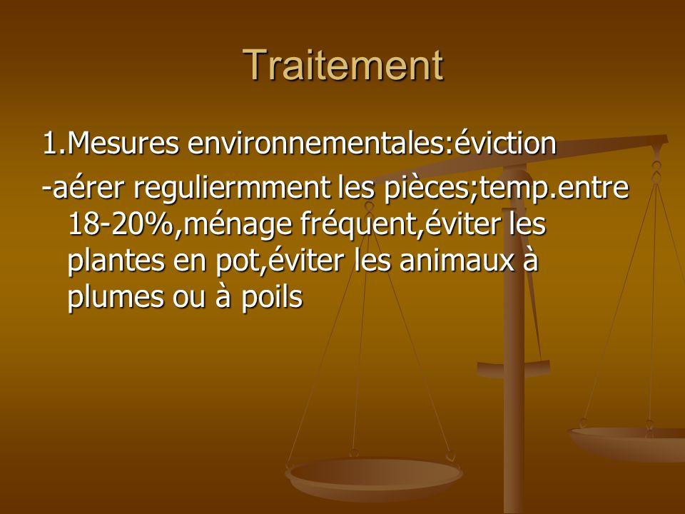 Traitement 1.Mesures environnementales:éviction -aérer reguliermment les pièces;temp.entre 18-20%,ménage fréquent,éviter les plantes en pot,éviter les animaux à plumes ou à poils
