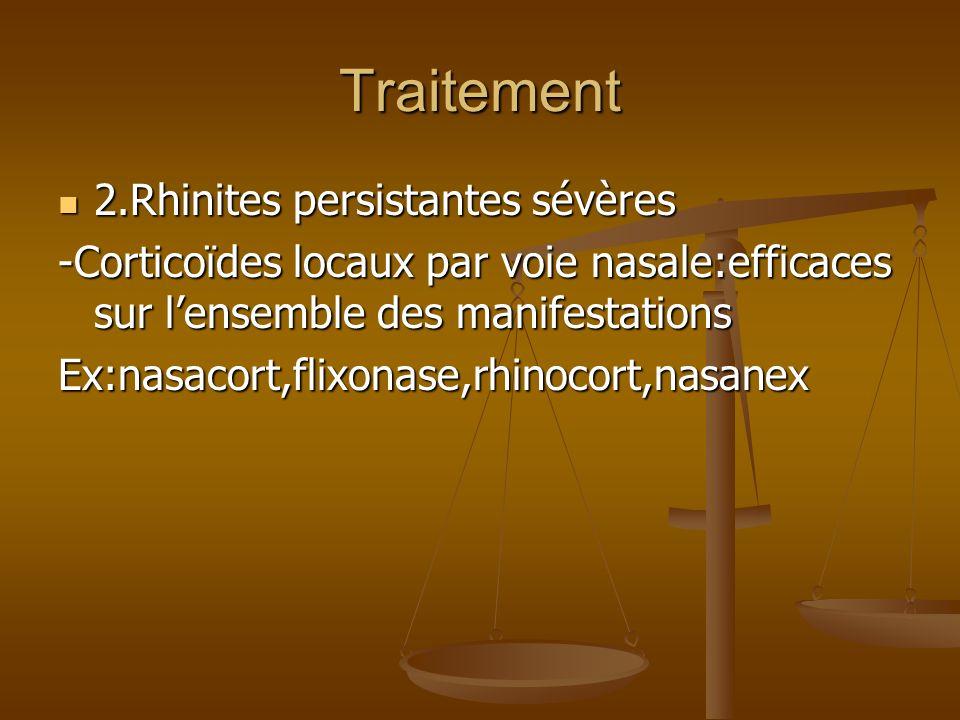 Traitement 2.Rhinites persistantes sévères 2.Rhinites persistantes sévères -Corticoïdes locaux par voie nasale:efficaces sur lensemble des manifestations Ex:nasacort,flixonase,rhinocort,nasanex