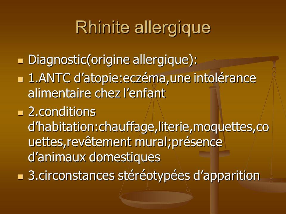 Rhinite allergique Diagnostic(origine allergique): Diagnostic(origine allergique): 1.ANTC datopie:eczéma,une intolérance alimentaire chez lenfant 1.ANTC datopie:eczéma,une intolérance alimentaire chez lenfant 2.conditions dhabitation:chauffage,literie,moquettes,co uettes,revêtement mural;présence danimaux domestiques 2.conditions dhabitation:chauffage,literie,moquettes,co uettes,revêtement mural;présence danimaux domestiques 3.circonstances stéréotypées dapparition 3.circonstances stéréotypées dapparition