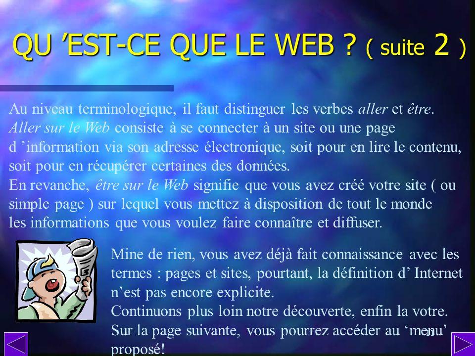 10 QU EST-CE QUE LE WEB ? ( suite 1 ) Le WEB ( prononcer ouaib ) est une gigantesque toile daraignée ( dailleurs, web signifie toile, en anglais ) con