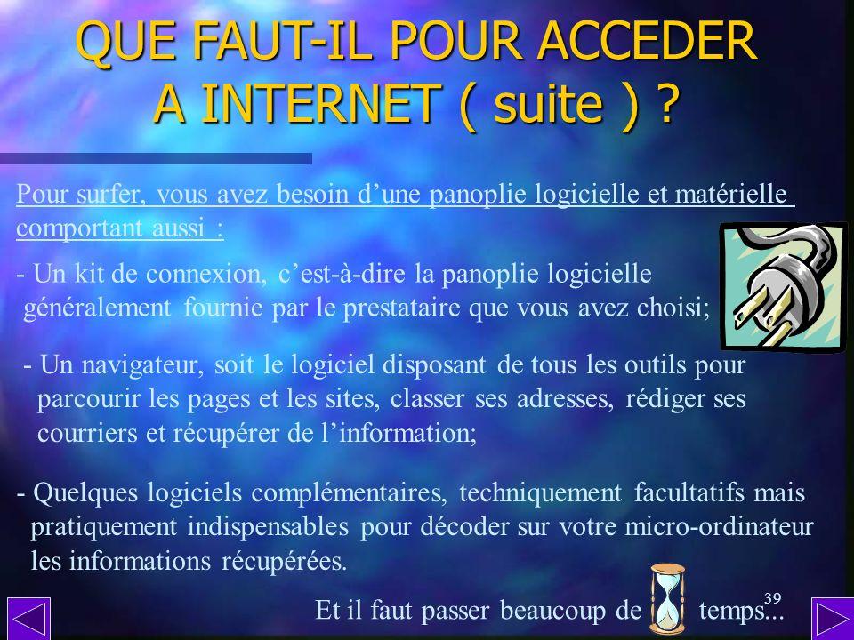 38 QUE FAUT-IL POUR ACCEDER A INTERNET ? - Un ordinateur, bien sur; - Un modem, qui assure la connexion téléphonique avec le réseau; - Un prestataire,