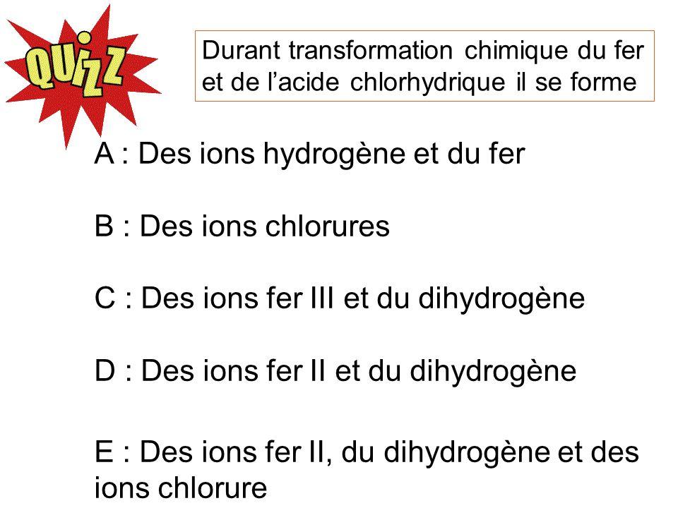 Durant transformation chimique du fer et de lacide chlorhydrique il se forme A : Des ions hydrogène et du fer B : Des ions chlorures C : Des ions fer