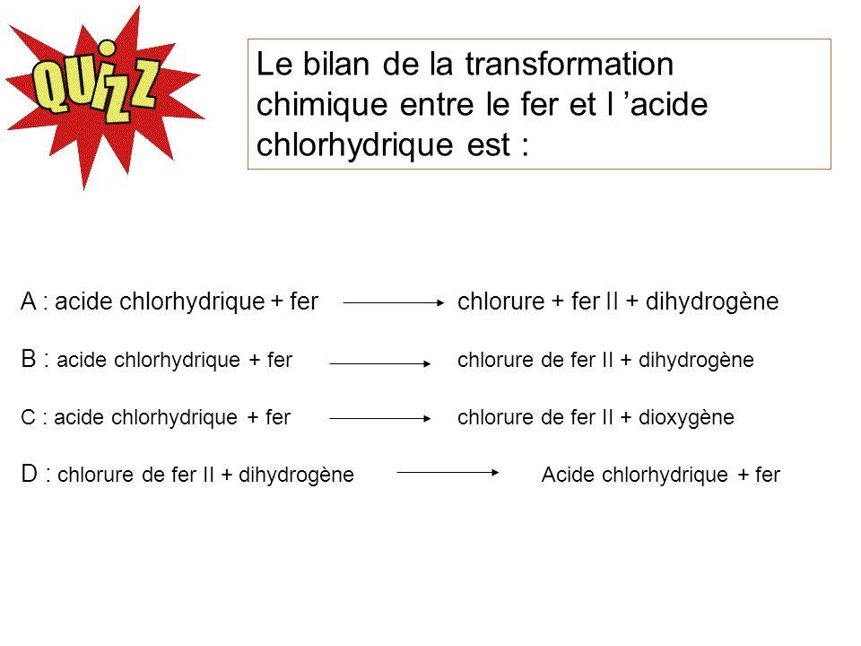 Le bilan de la transformation chimique entre le fer et l acide chlorhydrique est : A : acide chlorhydrique + fer chlorure + fer II + dihydrogène B : a