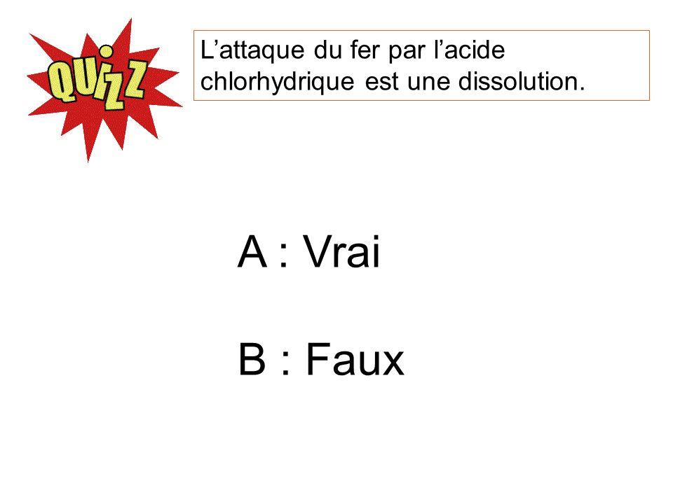 Lattaque du fer par lacide chlorhydrique est une dissolution. A : Vrai B : Faux