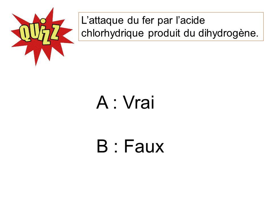 Lattaque du fer par lacide chlorhydrique produit du dihydrogène. A : Vrai B : Faux