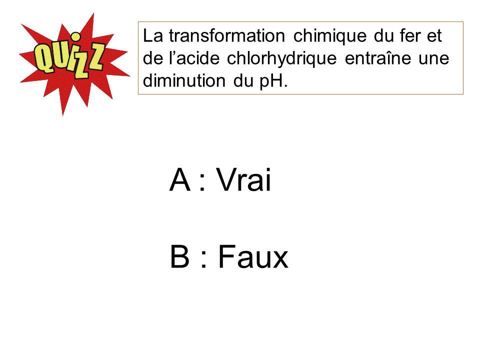 La transformation chimique du fer et de lacide chlorhydrique entraîne une diminution du pH. A : Vrai B : Faux