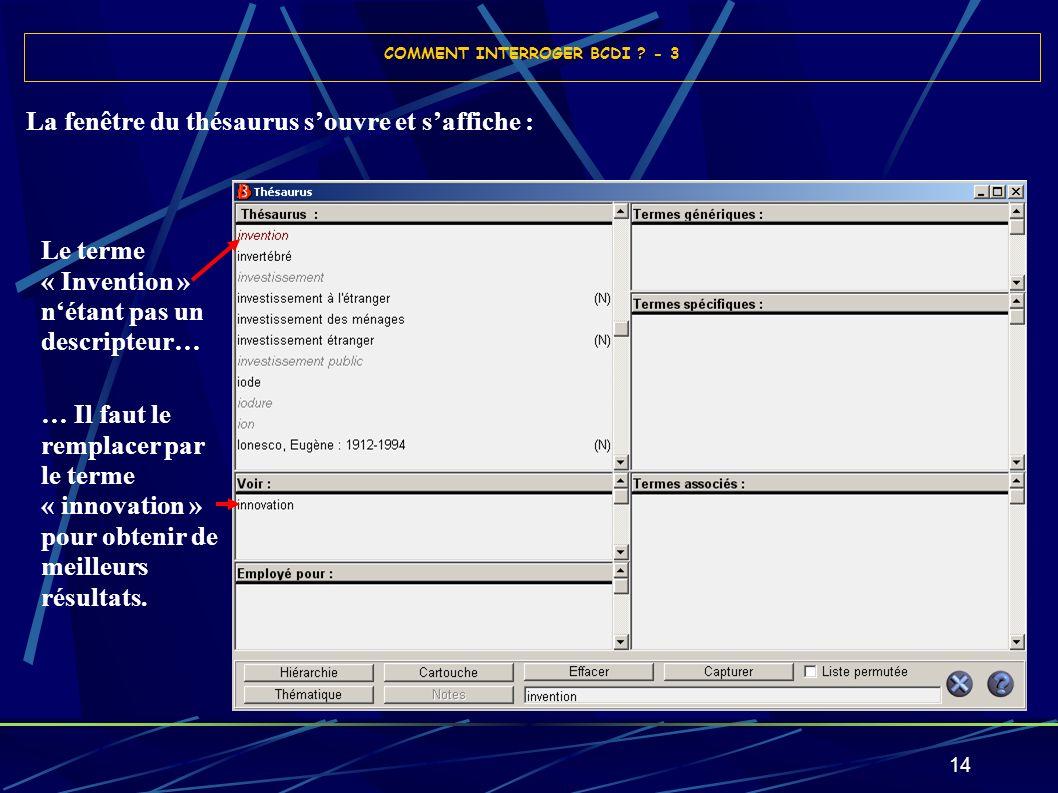 14 La fenêtre du thésaurus souvre et saffiche : COMMENT INTERROGER BCDI ? - 3 Le terme « Invention » nétant pas un descripteur… … Il faut le remplacer