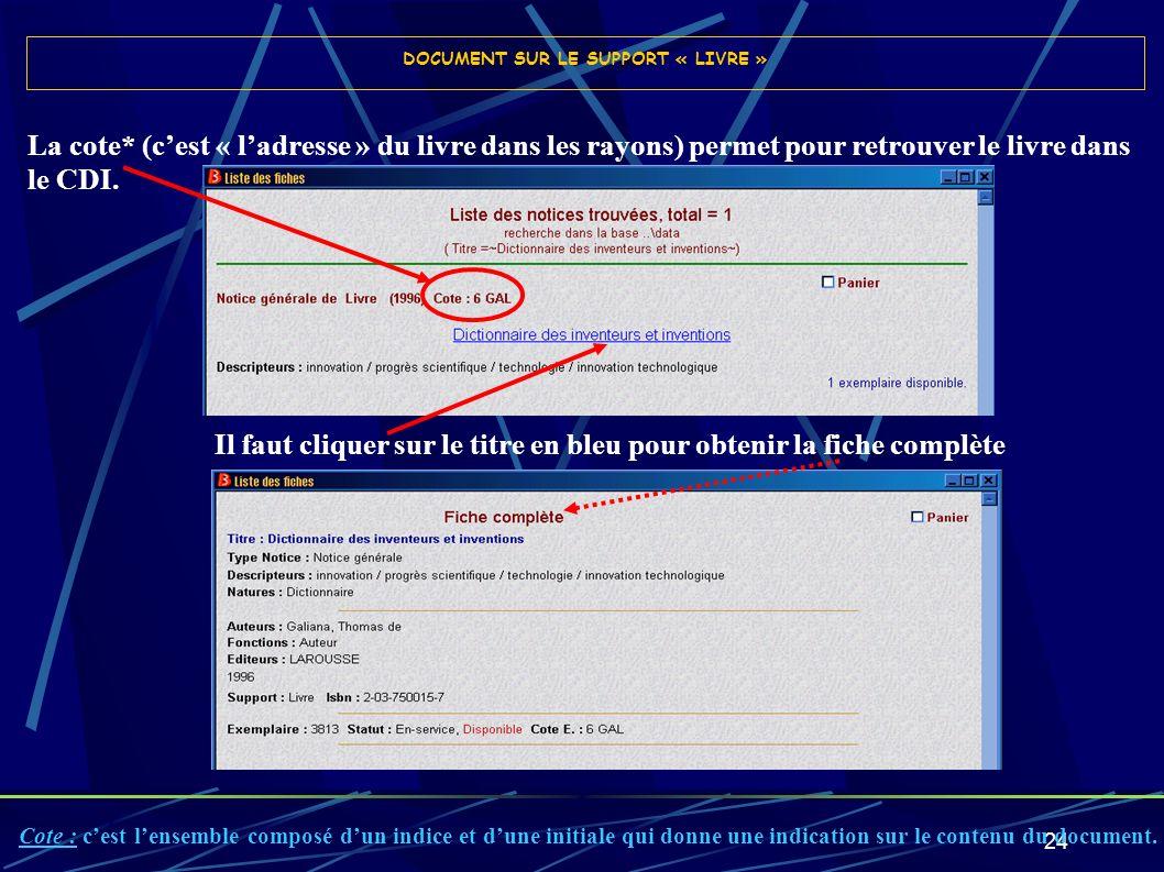 24 DOCUMENT SUR LE SUPPORT « LIVRE » Il faut cliquer sur le titre en bleu pour obtenir la fiche complète La cote* (cest « ladresse » du livre dans les
