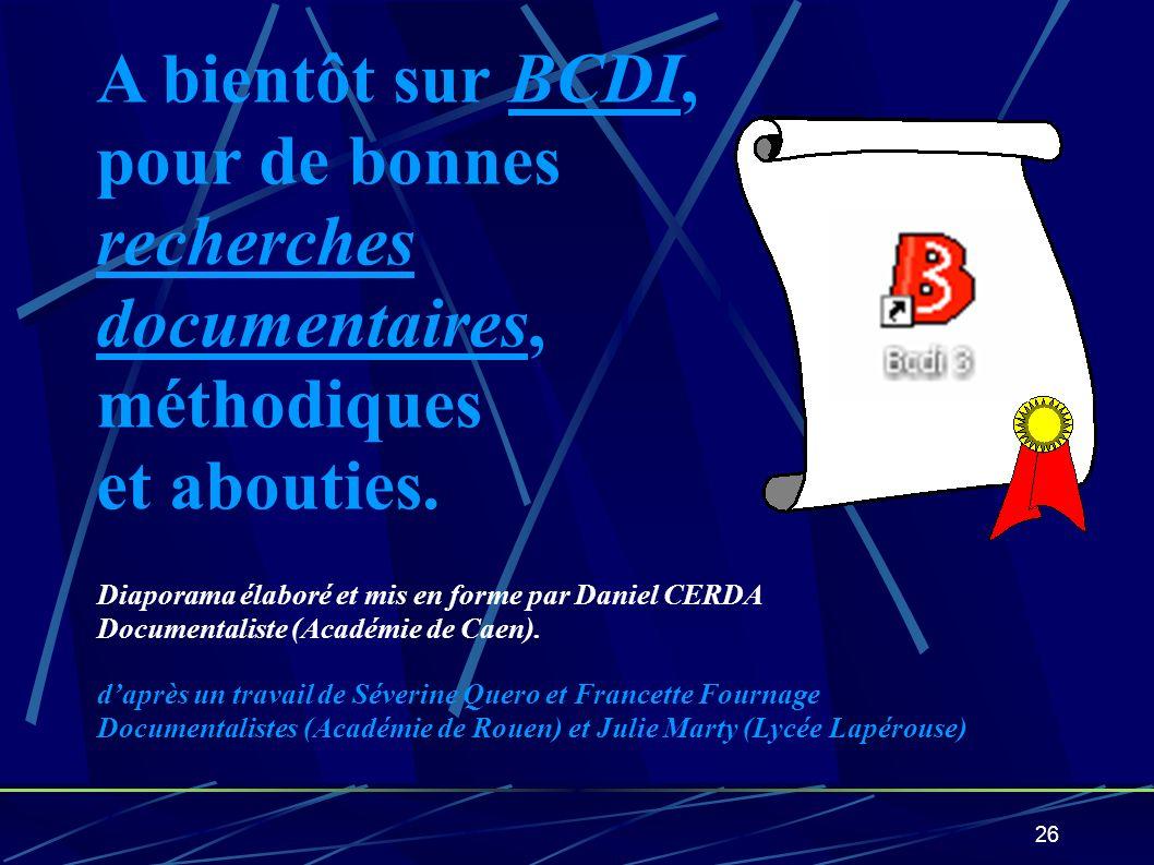 26 A bientôt sur BCDI, pour de bonnes recherches documentaires, méthodiques et abouties. Diaporama élaboré et mis en forme par Daniel CERDA Documental
