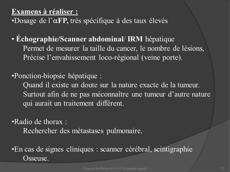 Cours de Me Becker le 04/12/08, module digestif25 Examens à réaliser : Dosage de l FP, très spécifique à des taux élevés Échographie/Scanner abdominal