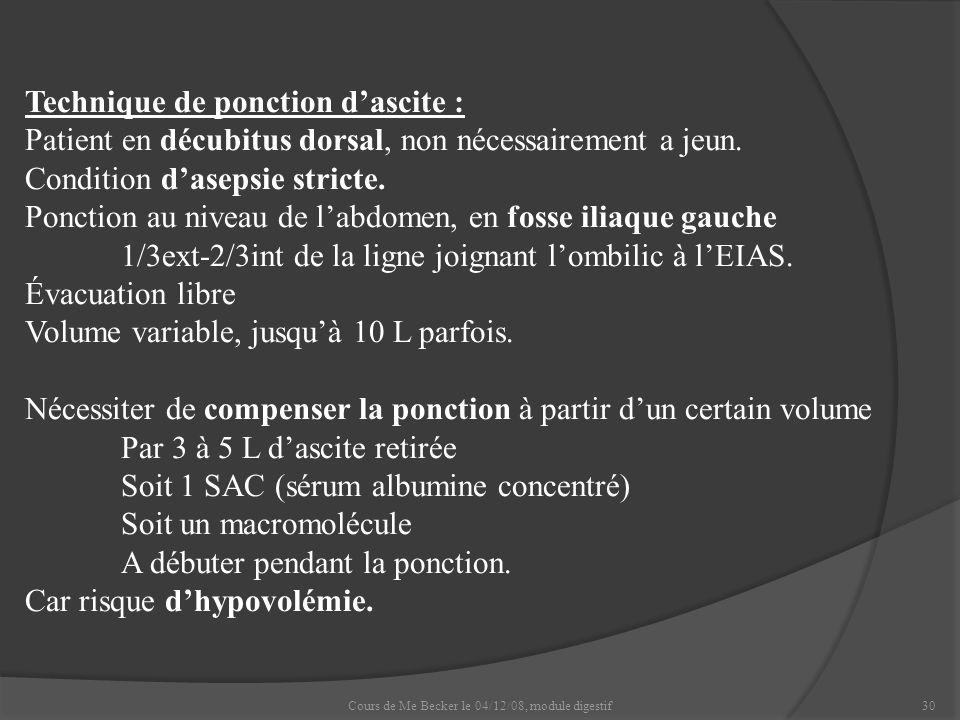 Cours de Me Becker le 04/12/08, module digestif30 Technique de ponction dascite : Patient en décubitus dorsal, non nécessairement a jeun. Condition da