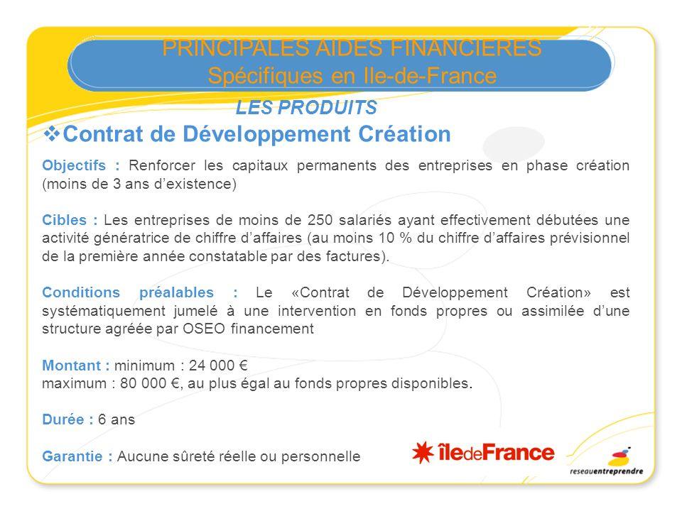 PRINCIPALES AIDES FINANCIERES Spécifiques en Ile-de-France Contrat de Développement Création Objectifs : Renforcer les capitaux permanents des entrepr