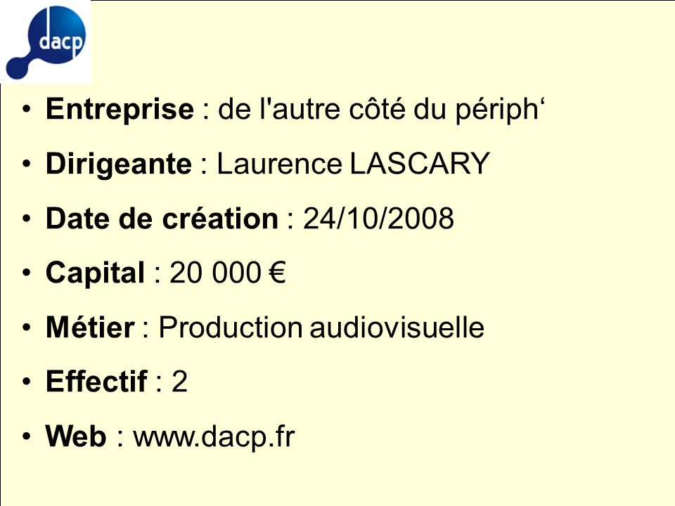 Entreprise : de l'autre côté du périph Dirigeante : Laurence LASCARY Date de création : 24/10/2008 Capital : 20 000 Métier : Production audiovisuelle