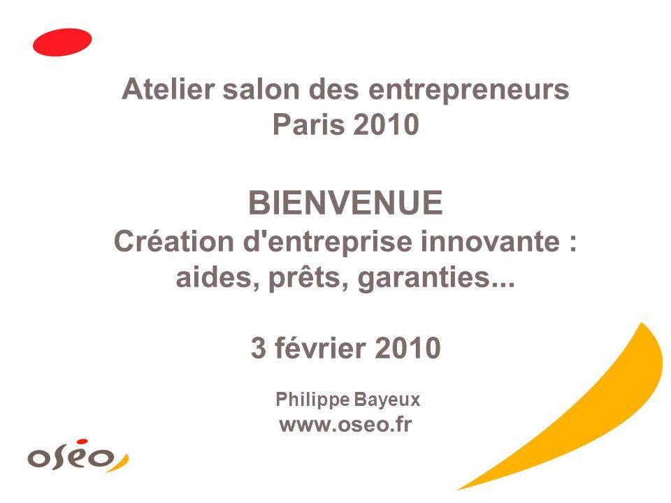 Atelier salon des entrepreneurs Paris 2010 BIENVENUE Création d'entreprise innovante : aides, prêts, garanties... 3 février 2010 Philippe Bayeux www.o