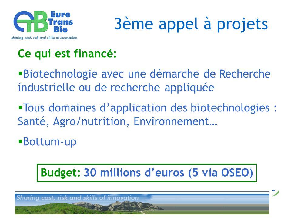 3ème appel à projets Ce qui est financé: Biotechnologie avec une démarche de Recherche industrielle ou de recherche appliquée Tous domaines dapplication des biotechnologies : Santé, Agro/nutrition, Environnement… Bottum-up Budget: 30 millions deuros (5 via OSEO)