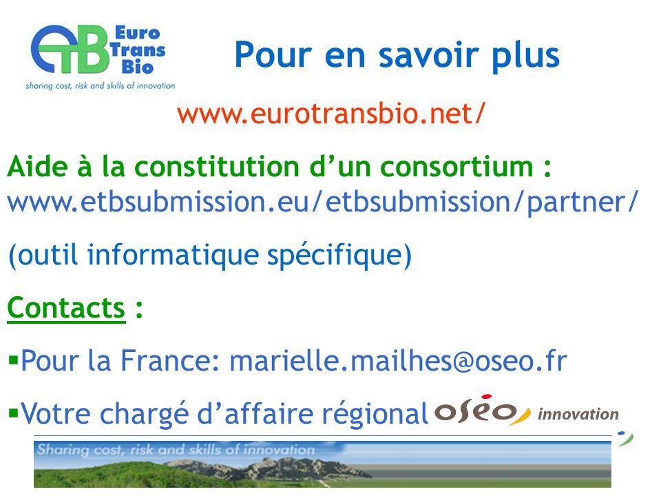 Pour en savoir plus www.eurotransbio.net/ Aide à la constitution dun consortium : www.etbsubmission.eu/etbsubmission/partner/ (outil informatique spécifique) Contacts : Pour la France: marielle.mailhes@oseo.fr Votre chargé daffaire régional