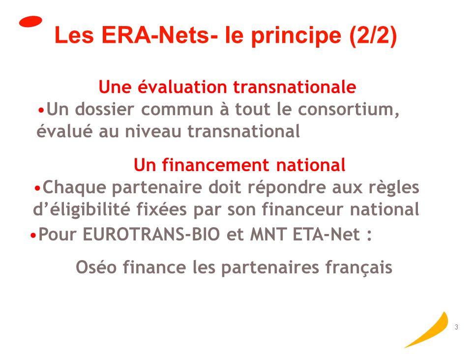 3 Les ERA-Nets- le principe (2/2) Une évaluation transnationale Un dossier commun à tout le consortium, évalué au niveau transnational Un financement national Chaque partenaire doit répondre aux règles déligibilité fixées par son financeur national Pour EUROTRANS-BIO et MNT ETA-Net : Oséo finance les partenaires français