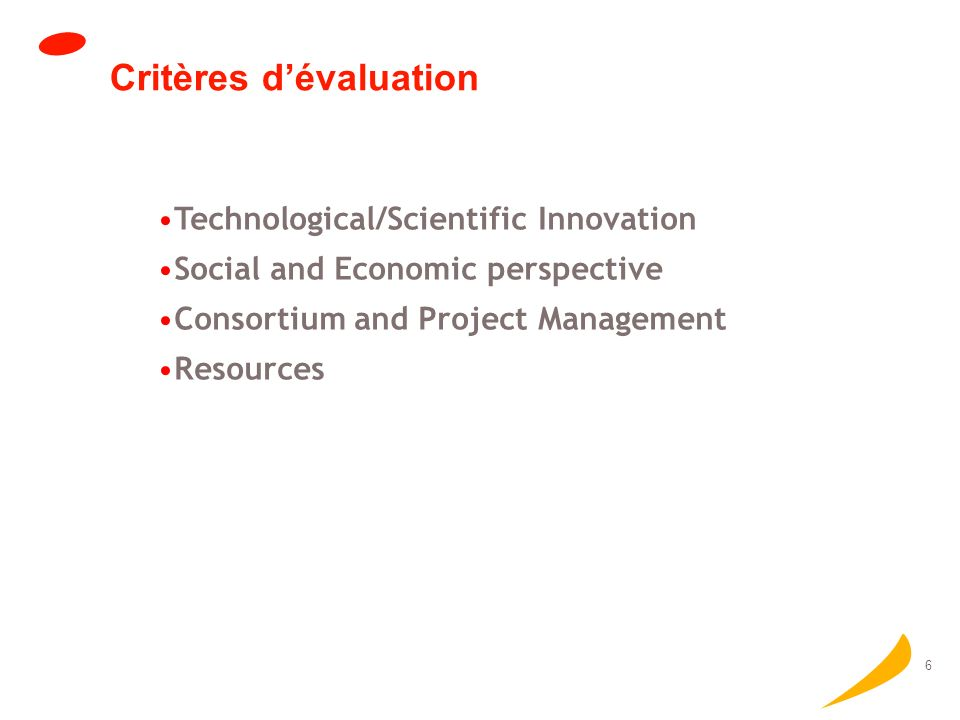 6 Critères dévaluation Technological/Scientific Innovation Social and Economic perspective Consortium and Project Management Resources