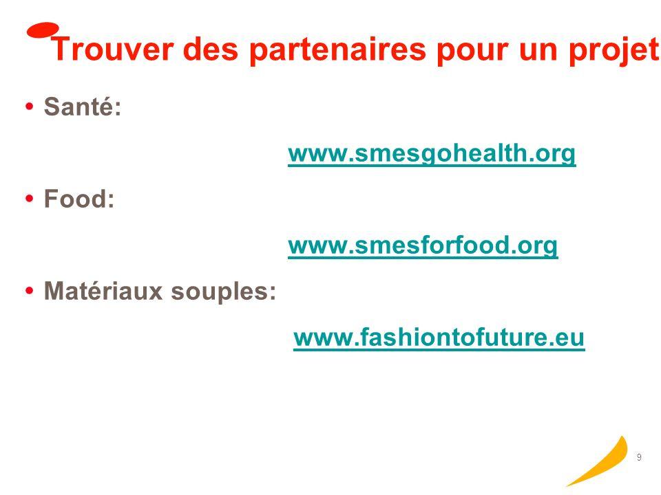 9 Trouver des partenaires pour un projet Santé: www.smesgohealth.org Food: www.smesforfood.org Matériaux souples: www.fashiontofuture.eu