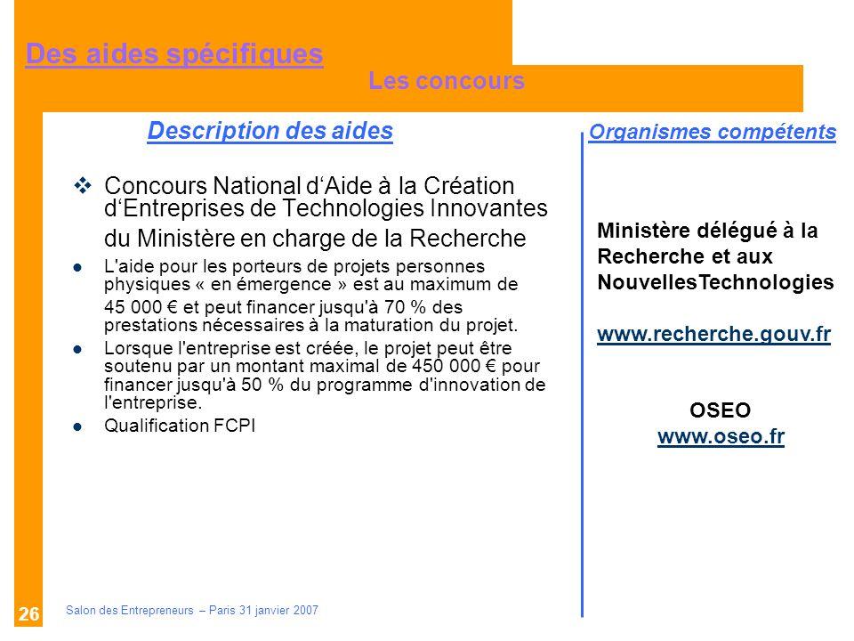 Description des aides Organismes compétents Salon des Entrepreneurs – Paris 31 janvier 2007 26 Concours National dAide à la Création dEntreprises de T