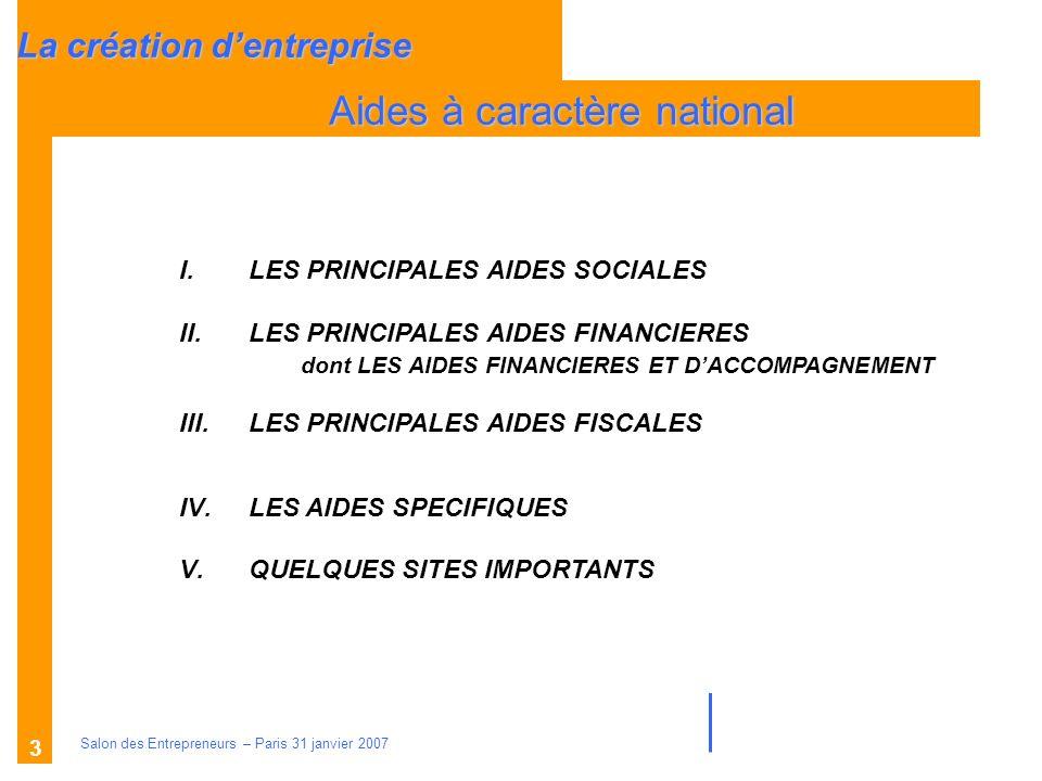 Description des aides Organismes compétents Salon des Entrepreneurs – Paris 31 janvier 2007 3 La création dentreprise Aides à caractère national I.LES