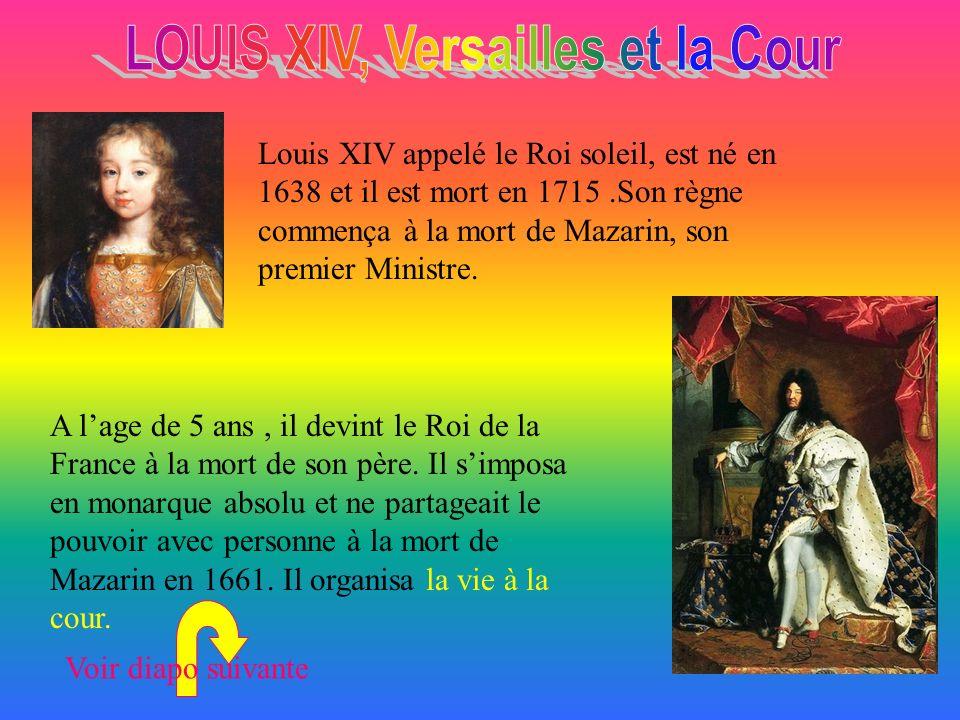Louis XIV appelé le Roi soleil, est né en 1638 et il est mort en 1715.Son règne commença à la mort de Mazarin, son premier Ministre.
