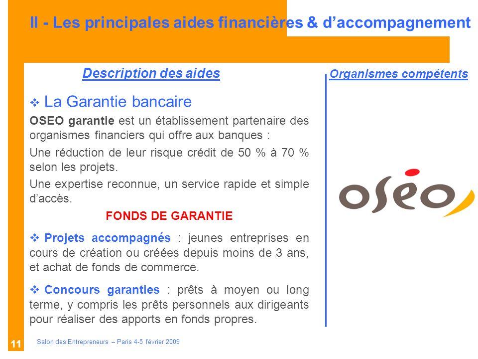 Description des aides Organismes compétents Salon des Entrepreneurs – Paris 4-5 février 2009 11 La Garantie bancaire OSEO garantie est un établissement partenaire des organismes financiers qui offre aux banques : Une réduction de leur risque crédit de 50 % à 70 % selon les projets.