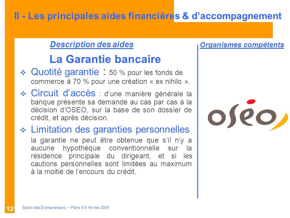 Description des aides Organismes compétents Salon des Entrepreneurs – Paris 4-5 février 2009 12 La Garantie bancaire Quotité garantie : 50 % pour les fonds de commerce à 70 % pour une création « ex nihilo ».