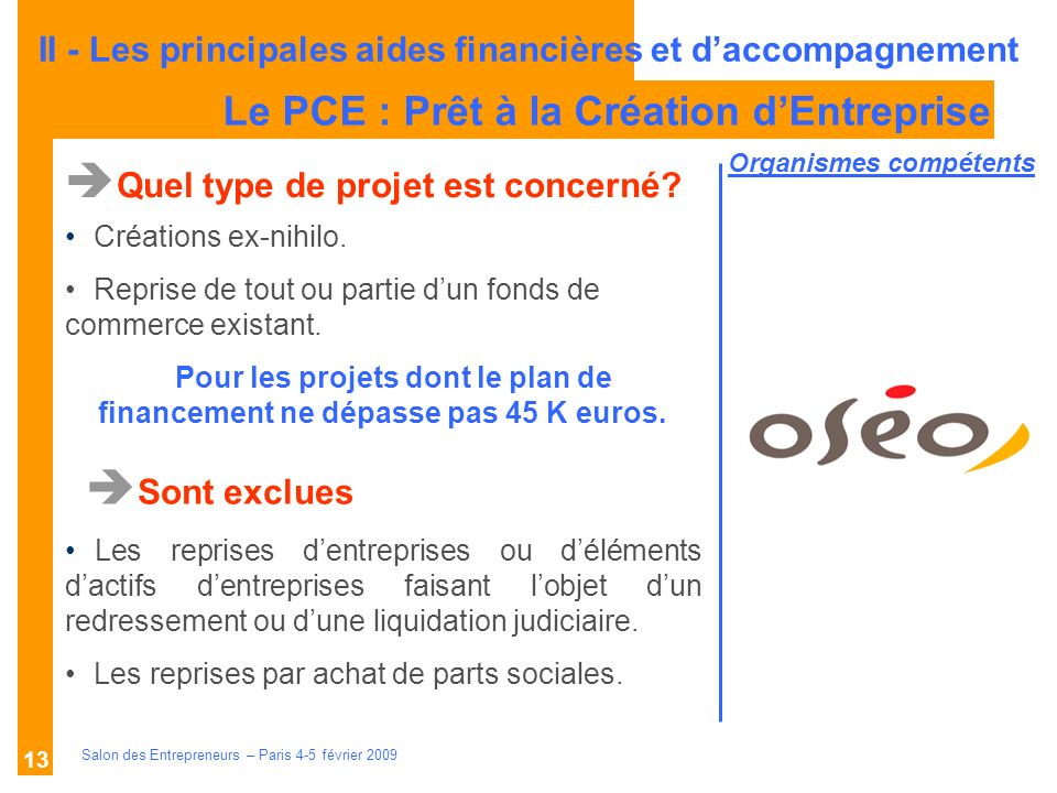 Description des aides Organismes compétents Salon des Entrepreneurs – Paris 4-5 février 2009 13 Le PCE : Prêt à la Création dEntreprise Quel type de projet est concerné.