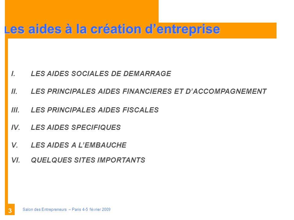 Description des aides Organismes compétents Salon des Entrepreneurs – Paris 4-5 février 2009 3 L es aides à la création dentreprise I.LES AIDES SOCIALES DE DEMARRAGE II.LES PRINCIPALES AIDES FINANCIERES ET DACCOMPAGNEMENT III.LES PRINCIPALES AIDES FISCALES IV.LES AIDES SPECIFIQUES V.LES AIDES A LEMBAUCHE VI.QUELQUES SITES IMPORTANTS