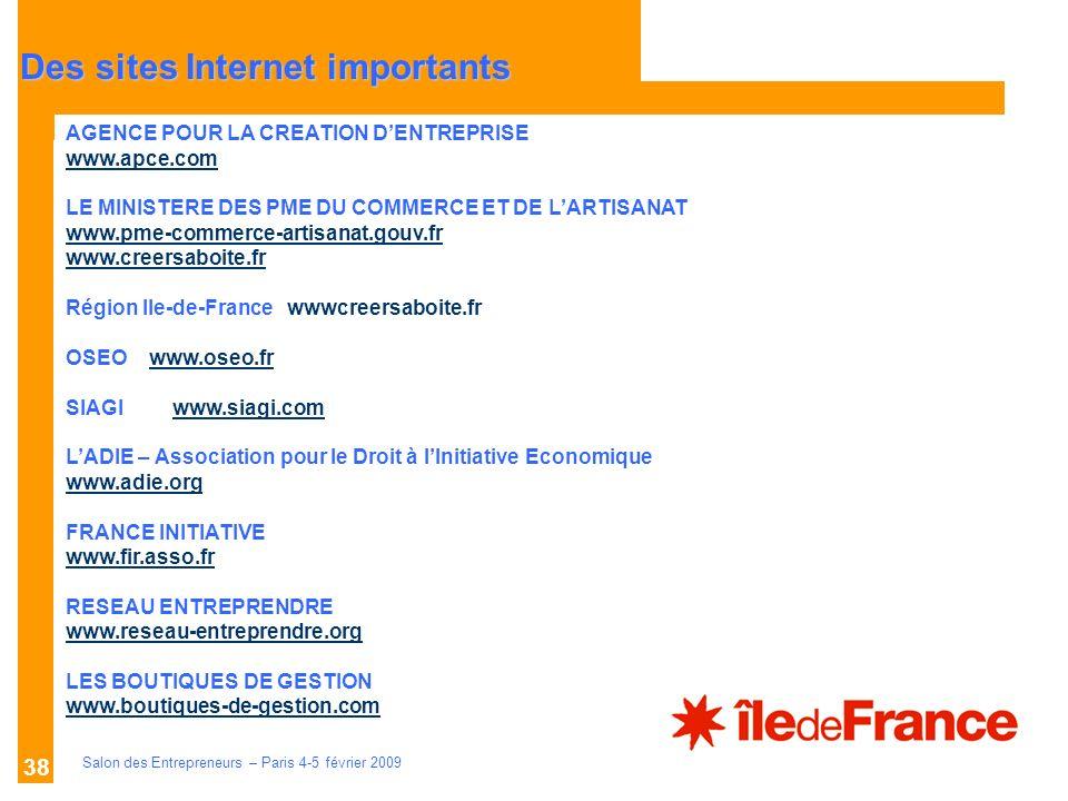 Description des aides Organismes compétents Salon des Entrepreneurs – Paris 4-5 février 2009 38 AGENCE POUR LA CREATION DENTREPRISE www.apce.com LE MINISTERE DES PME DU COMMERCE ET DE LARTISANAT www.pme-commerce-artisanat.gouv.fr www.creersaboite.fr Région Ile-de-France wwwcreersaboite.fr OSEO www.oseo.frwww.oseo.fr SIAGIwww.siagi.comwww.siagi.com LADIE – Association pour le Droit à lInitiative Economique www.adie.org FRANCE INITIATIVE www.fir.asso.fr RESEAU ENTREPRENDRE www.reseau-entreprendre.org LES BOUTIQUES DE GESTION www.boutiques-de-gestion.com Des sites Internet importants