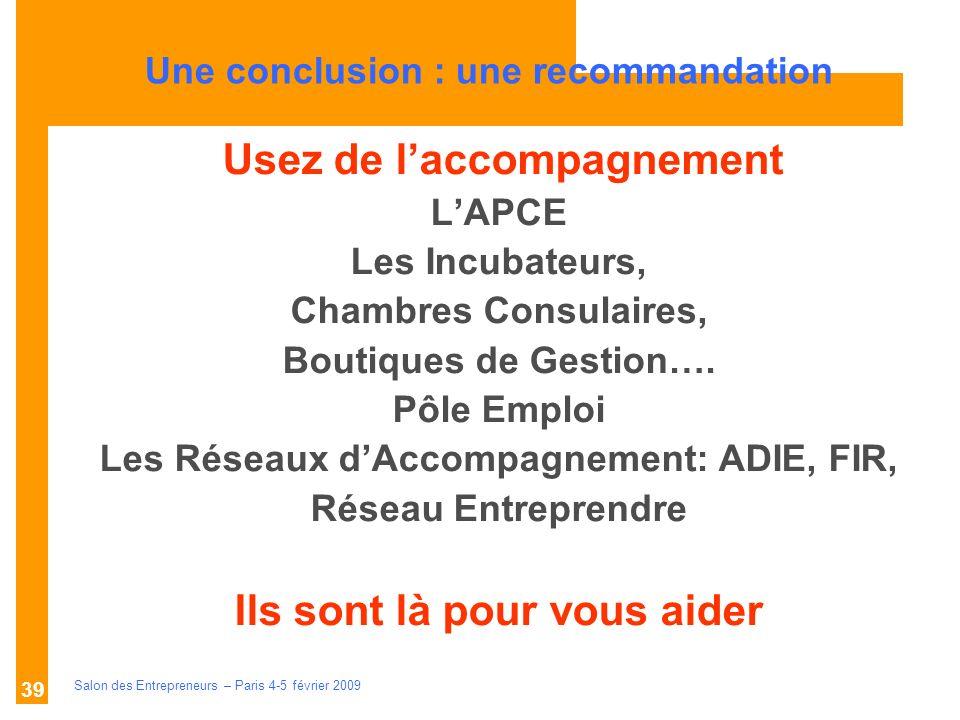 Description des aides Organismes compétents Salon des Entrepreneurs – Paris 4-5 février 2009 39 U Usez de laccompagnement LAPCE Les Incubateurs, Chambres Consulaires, Boutiques de Gestion….
