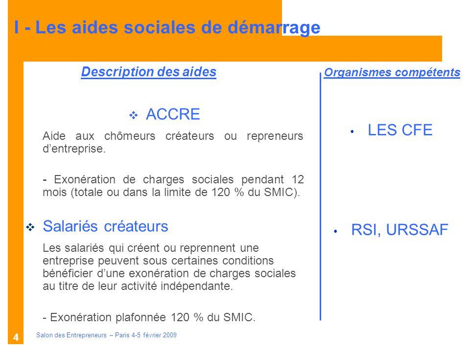 Description des aides Organismes compétents Salon des Entrepreneurs – Paris 4-5 février 2009 4 LES CFE RSI, URSSAF ACCRE Aide aux chômeurs créateurs ou repreneurs dentreprise.