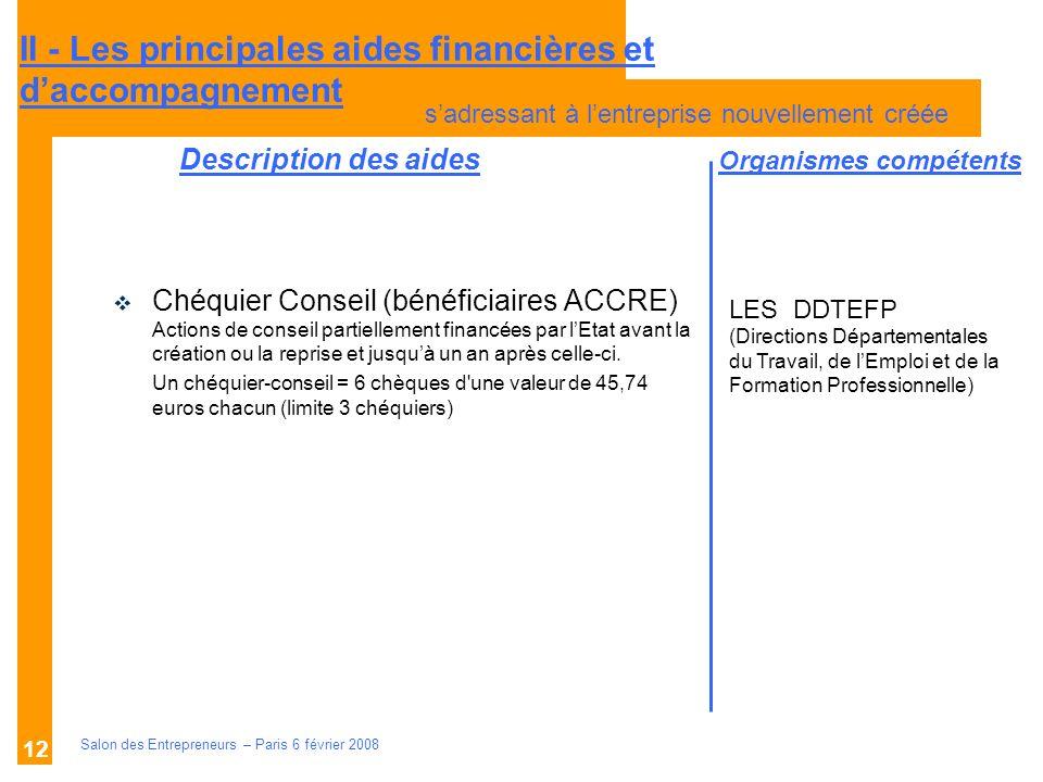 Description des aides Organismes compétents Salon des Entrepreneurs – Paris 6 février 2008 12 Chéquier Conseil (bénéficiaires ACCRE) Actions de consei
